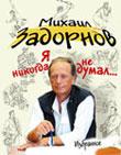Я НИКОГДА НЕ ДУМАЛ. Книга сатирика Михаила Задорнова